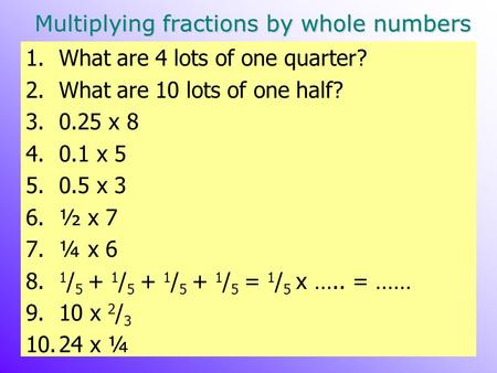 Multiplying fractions by whole numbers 1.What are 4 lots of one quarter? 2.What are 10 lots of one half? 3.0.25 x 8 4.0.1 x 5 5.0.5 x 3 6.½ x 7 7.¼ x 6.