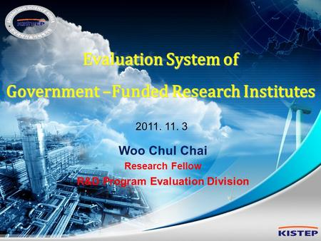 Evaluation System of Government –Funded Research Institutes 2011. 11. 3 Woo Chul Chai Research Fellow R&D Program Evaluation Division.