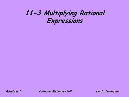 11-3 Multiplying Rational Expressions Algebra 1 Glencoe McGraw-HillLinda Stamper.