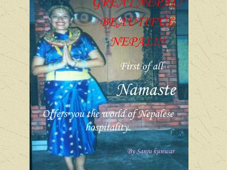 GREAT NEPAL! BEAUTIFUL NEPAL!!! Offers you the world of Nepalese hospitality. First of all By Sanju kunwar Namaste.