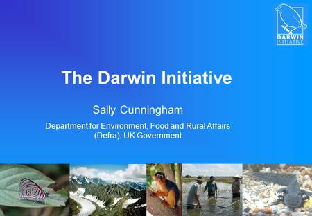 The Darwin Initiative Sally Cunningham Department for Environment, Food and Rural Affairs (Defra), UK Government.
