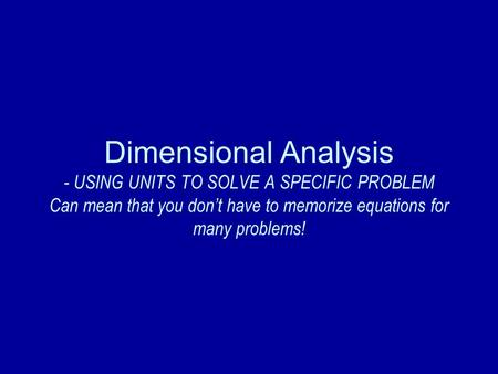 Dimensional Analysis - USING UNITS TO SOLVE A SPECIFIC PROBLEM Can mean that you don't have to memorize equations for many problems!