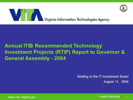 1 expect the best www.vita.virginia.gov Briefing to the IT Investment Board August 11, 2004 Annual ITIB Recommended Technology Investment Projects (RTIP)