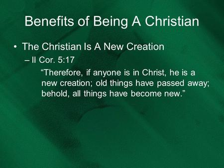 "Benefits of Being A Christian The Christian Is A New Creation –II Cor. 5:17 ""Therefore, if anyone is in Christ, he is a new creation; old things have passed."