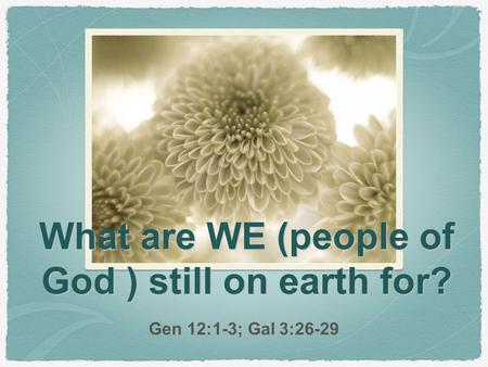 What are WE (people of God ) still on earth for? Gen 12:1-3; Gal 3:26-29.