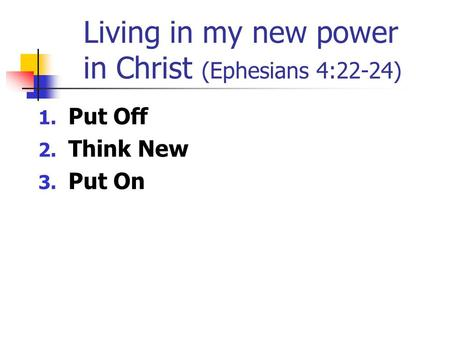 Living in my new power in Christ (Ephesians 4:22-24) 1. Put Off 2. Think New 3. Put On.