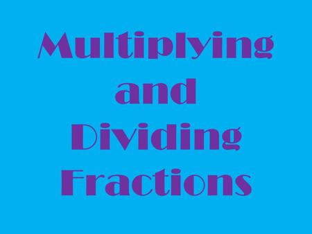 Multiplying and Dividing Fractions. Multiplying Fractions that's no problem, TOP times TOP and BOTTOM times BOTTOM!!