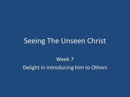 Seeing The Unseen Christ Week 7 Delight in introducing him to Others.