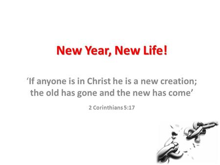New Year, New Life! 'If anyone is in Christ he is a new creation; the old has gone and the new has come' 2 Corinthians 5:17.