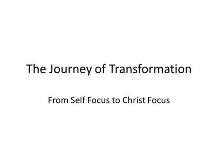 The Journey of Transformation From Self Focus to Christ Focus.