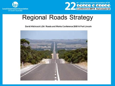 Regional Roads Strategy David Hitchcock LGA Roads and Works Conference 28/8/14 Port Lincoln.