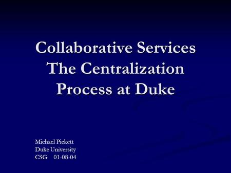 Collaborative Services The Centralization Process at Duke Michael Pickett Duke University CSG 01-08-04.