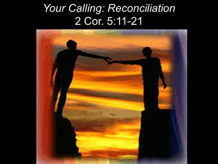 Your Calling: Reconciliation 2 Cor. 5:11-21. RECONCILIATION To restore friendship & harmony. To bring together. Destruction of barriers between people.