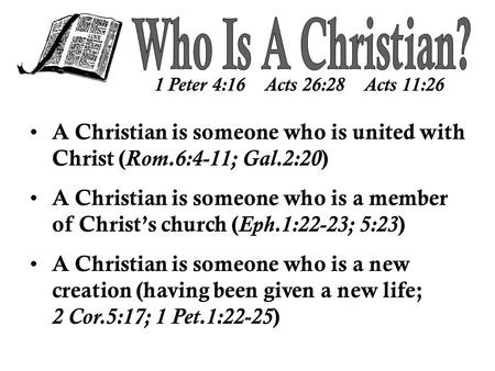 1 Peter 4:16 Acts 26:28 Acts 11:26 A Christian is someone who is united with Christ ( Rom.6:4-11; Gal.2:20 ) A Christian is someone who is a member of.