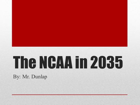 The NCAA in 2035 By: Mr. Dunlap Why we are here? We have already seen during the past few years, change is coming with the NCAA. Football is leading.