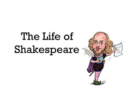 The Life of Shakespeare. Early Life Born in Stratford-upon-Avon Father sold leather goods Father served in local government Mother had 8 children.