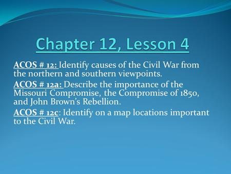 ACOS # 12: Identify causes of the Civil War from the northern and southern viewpoints. ACOS # 12a: Describe the importance of the Missouri Compromise,