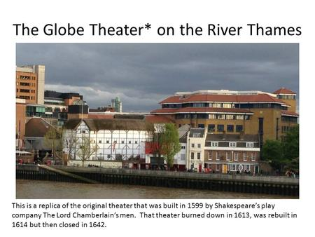 The Globe Theater* on the River Thames This is a replica of the original theater that was built in 1599 by Shakespeare's play company The Lord Chamberlain's.