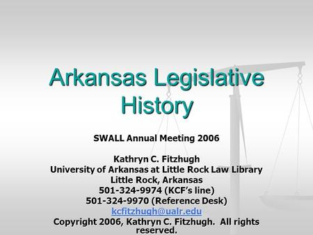Arkansas Legislative History SWALL Annual Meeting 2006 Kathryn C. Fitzhugh University of Arkansas at Little Rock Law Library Little Rock, Arkansas 501-324-9974.