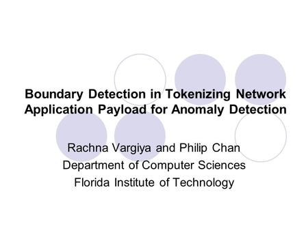 Boundary Detection in Tokenizing Network Application Payload for Anomaly Detection Rachna Vargiya and Philip Chan Department of Computer Sciences Florida.