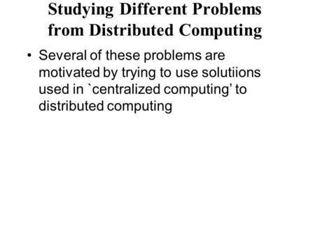 Studying Different Problems from Distributed Computing Several of these problems are motivated by trying to use solutiions used in `centralized computing'