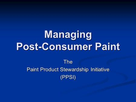 Managing Post-Consumer Paint The Paint Product Stewardship Initiative (PPSI)