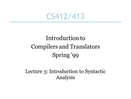 CS412/413 Introduction to Compilers and Translators Spring '99 Lecture 3: Introduction to Syntactic Analysis.