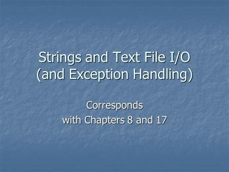 Strings and Text File I/O (and Exception Handling) Corresponds with Chapters 8 and 17.
