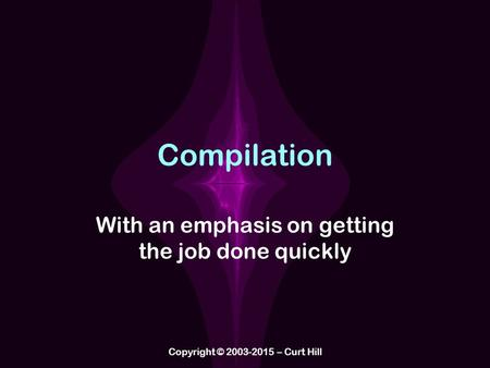 Compilation With an emphasis on getting the job done quickly Copyright © 2003-2015 – Curt Hill.