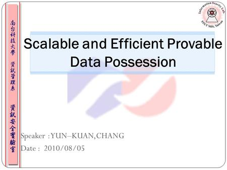 Speaker : YUN–KUAN,CHANG Date : 2010/08/05 Scalable and Efficient Provable Data Possession.