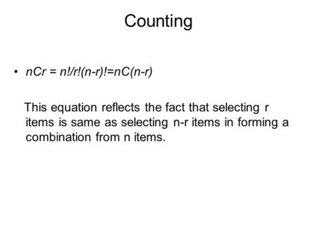 Counting nCr = n!/r!(n-r)!=nC(n-r) This equation reflects the fact that selecting r items is same as selecting n-r items in forming a combination from.