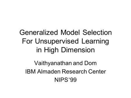 Generalized Model Selection For Unsupervised Learning in High Dimension Vaithyanathan and Dom IBM Almaden Research Center NIPS ' 99.