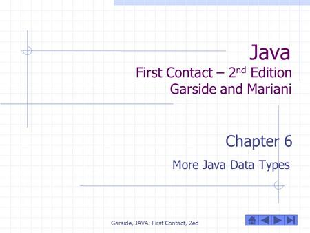 Garside, JAVA: First Contact, 2ed Java First Contact – 2 nd Edition Garside and Mariani Chapter 6 More Java Data Types.
