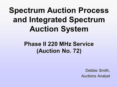 Spectrum Auction Process and Integrated Spectrum Auction System Phase II 220 MHz Service (Auction No. 72) Debbie Smith, Auctions Analyst.
