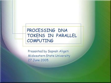 PROCESSING DNA TOKENS IN PARALLEL COMPUTING Presented by Sapnah Aligeti Midwestern State University 27 June 2005.