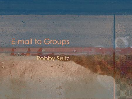 E-mail to Groups Robby Seitz. What is it? It gives authorized users the ability to send e-mail messages to employees and students without having to manage.