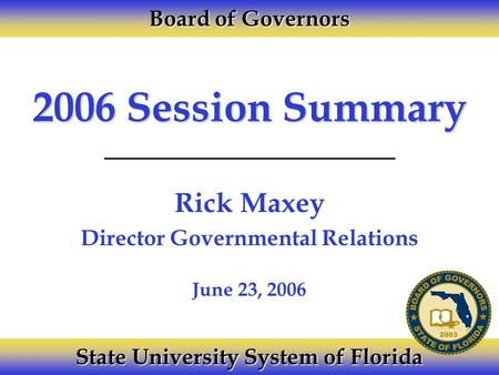 2006 Session Summary Rick Maxey Director Governmental Relations Board of Governors State University System of Florida June 23, 2006.