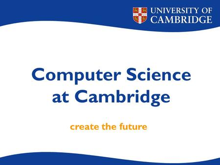 Computer Science at Cambridge create the future. Our key aims To give an understanding of fundamental principles that will outlast today's technology.