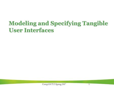 1 Comp150 TUI Spring 2007 Modeling and Specifying Tangible User Interfaces.