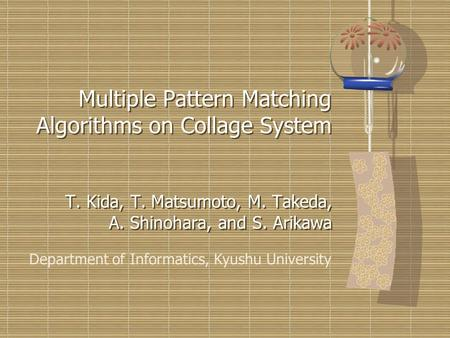 Multiple Pattern Matching Algorithms on Collage System T. Kida, T. Matsumoto, M. Takeda, A. Shinohara, and S. Arikawa Department of Informatics, Kyushu.