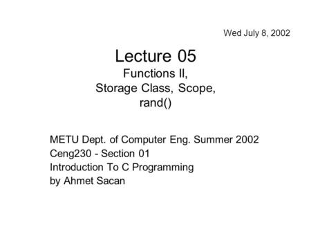 Lecture 05 Functions II, Storage Class, Scope, rand() METU Dept. of Computer Eng. Summer 2002 Ceng230 - Section 01 Introduction To C Programming by Ahmet.