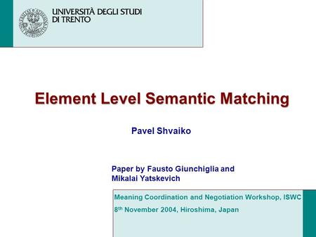 Element Level Semantic Matching Pavel Shvaiko Meaning Coordination and Negotiation Workshop, ISWC 8 th November 2004, Hiroshima, Japan Paper by Fausto.