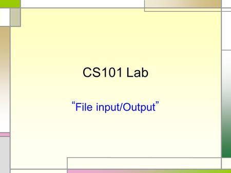 "CS101 Lab ""File input/Output"". File input, output File : binary file, text file READ/WRITE class of ""text file"" - File Reading class : FileReader, BufferedReader."