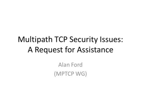 Multipath TCP Security Issues: A Request for Assistance Alan Ford (MPTCP WG)