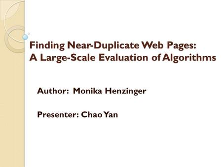 Finding Near-Duplicate Web Pages: A Large-Scale Evaluation of Algorithms Author: Monika Henzinger Presenter: Chao Yan.