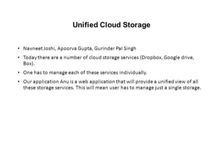 Unified Cloud Storage Navneet Joshi, Apoorva Gupta, Gurinder Pal Singh Today there are a number of cloud storage services (Dropbox, Google drive, Box).