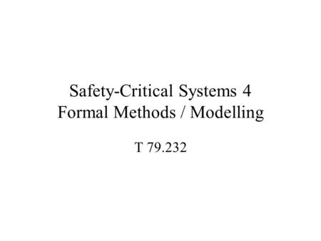 Safety-Critical Systems 4 Formal Methods / Modelling T 79.232.