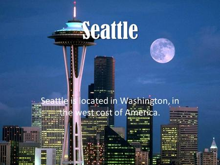 Seattle is located in Washington, in the west cost of America.