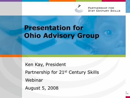 Ken Kay, President Partnership for 21 st Century Skills Webinar August 5, 2008 Presentation for Ohio Advisory Group.