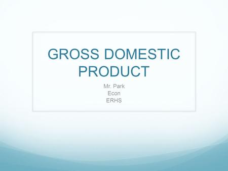 GROSS DOMESTIC PRODUCT Mr. Park Econ ERHS. What is GDP? Gross Domestic Product.
